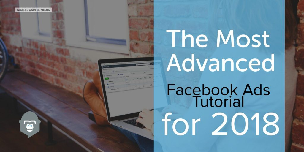 The most advanced facebook ads tutorial for 2018