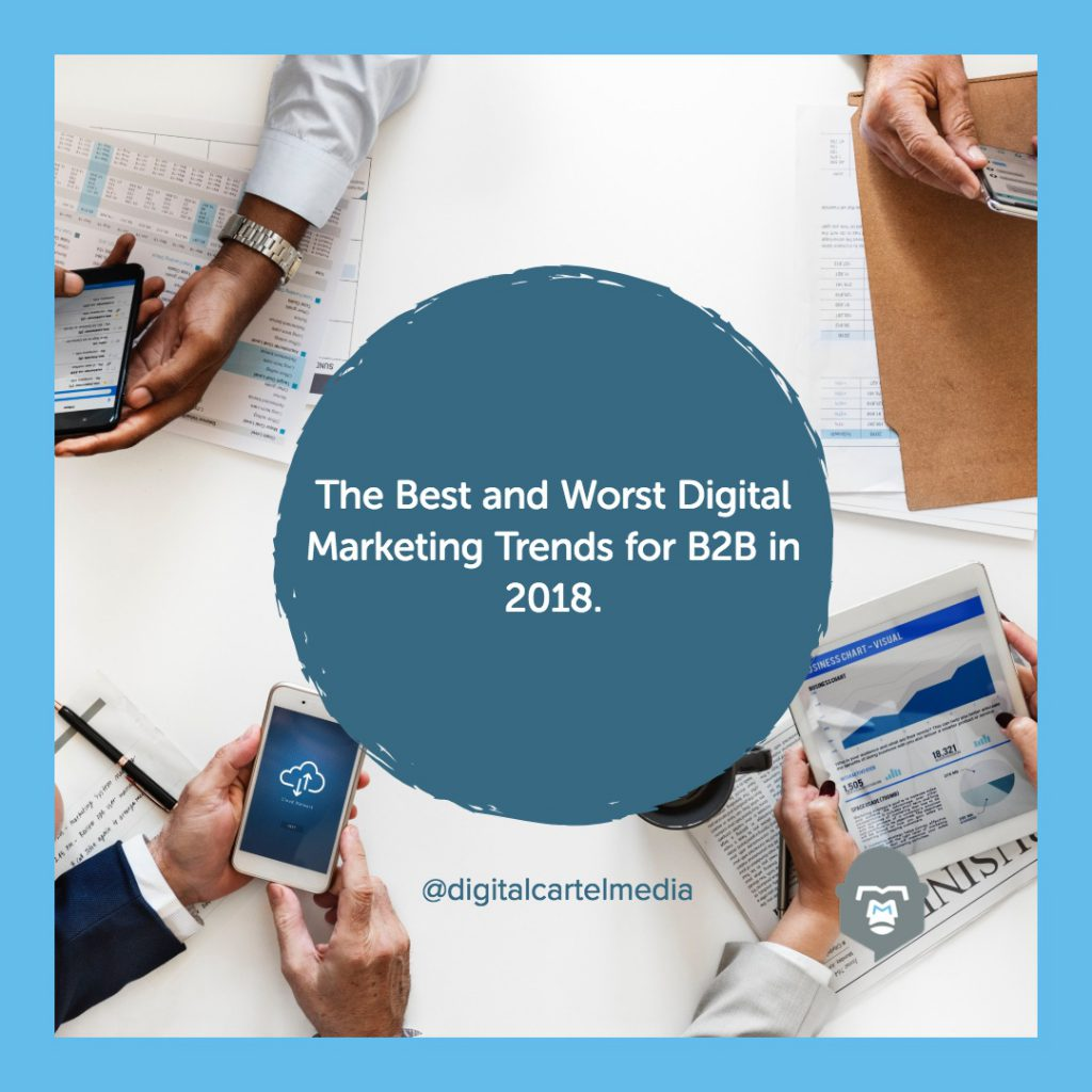 The Best and Worst Digital Marketing Trends for B2B in 2018.